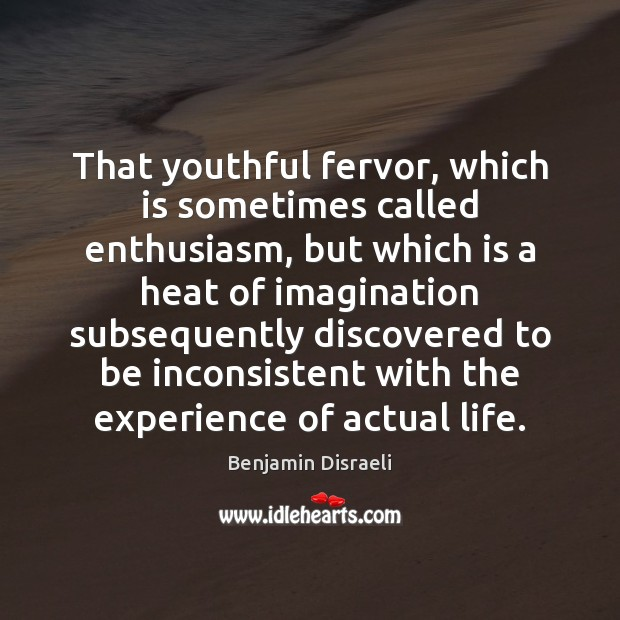 That youthful fervor, which is sometimes called enthusiasm, but which is a Benjamin Disraeli Picture Quote