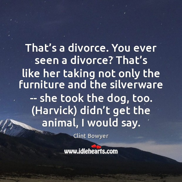 That's a divorce. You ever seen a divorce? That's like Image