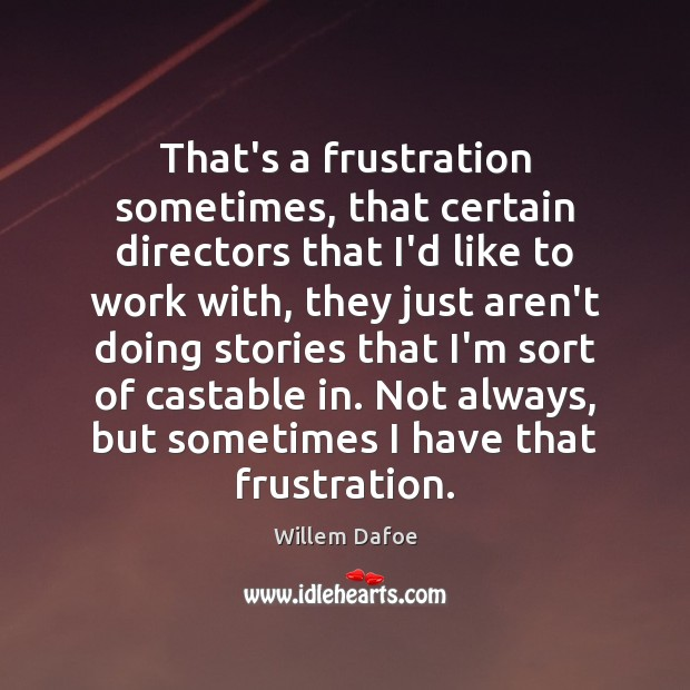 That's a frustration sometimes, that certain directors that I'd like to work Willem Dafoe Picture Quote