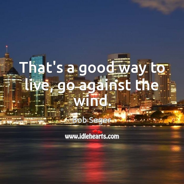 That's a good way to live, go against the wind. Bob Seger Picture Quote