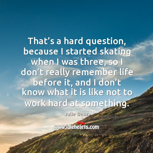 That's a hard question, because I started skating when I was three, so I don't really Image