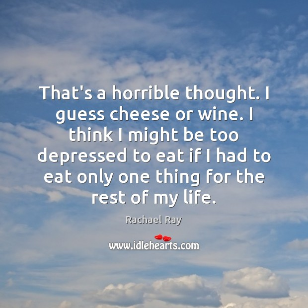 That's a horrible thought. I guess cheese or wine. I think I Image