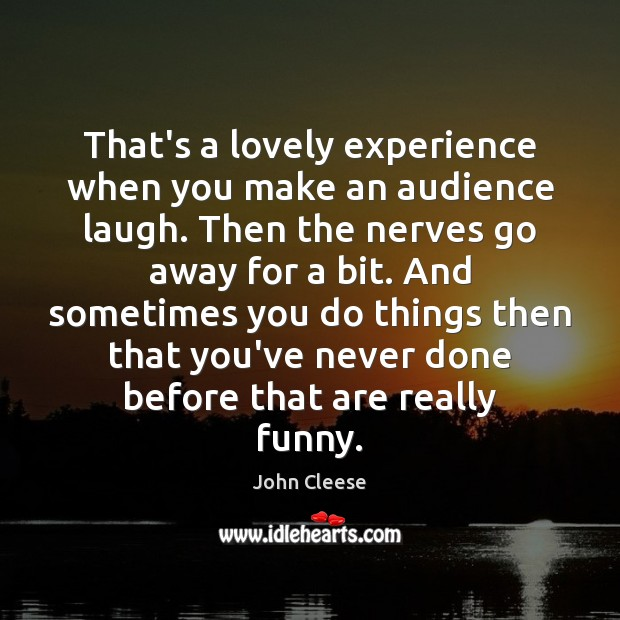 That's a lovely experience when you make an audience laugh. Then the John Cleese Picture Quote