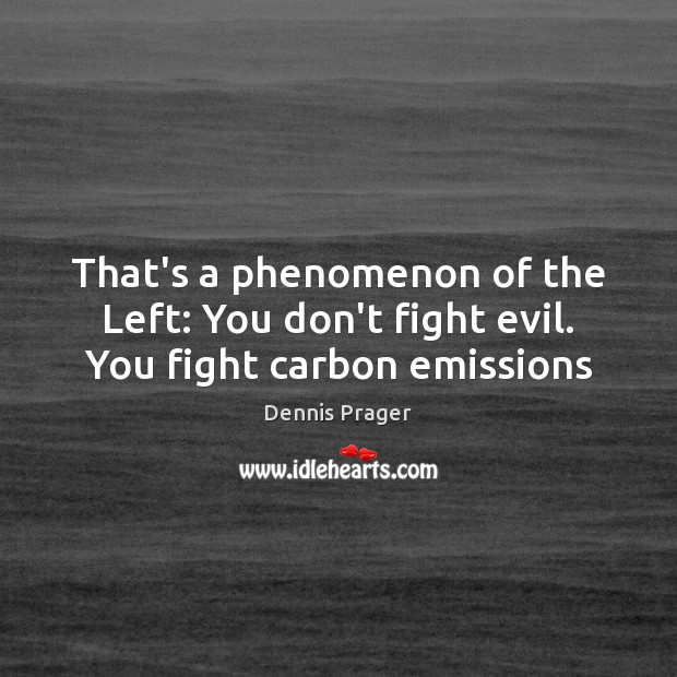 That's a phenomenon of the Left: You don't fight evil. You fight carbon emissions Image
