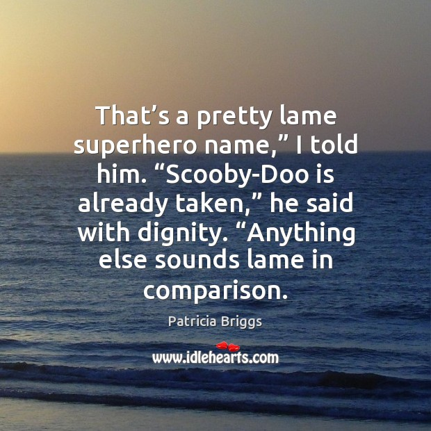 """That's a pretty lame superhero name,"""" I told him. """"Scooby-Doo is Patricia Briggs Picture Quote"""