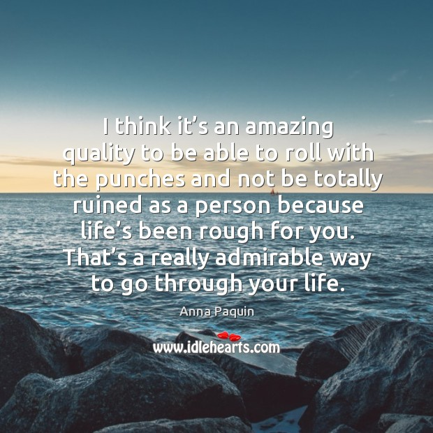 That's a really admirable way to go through your life. Anna Paquin Picture Quote