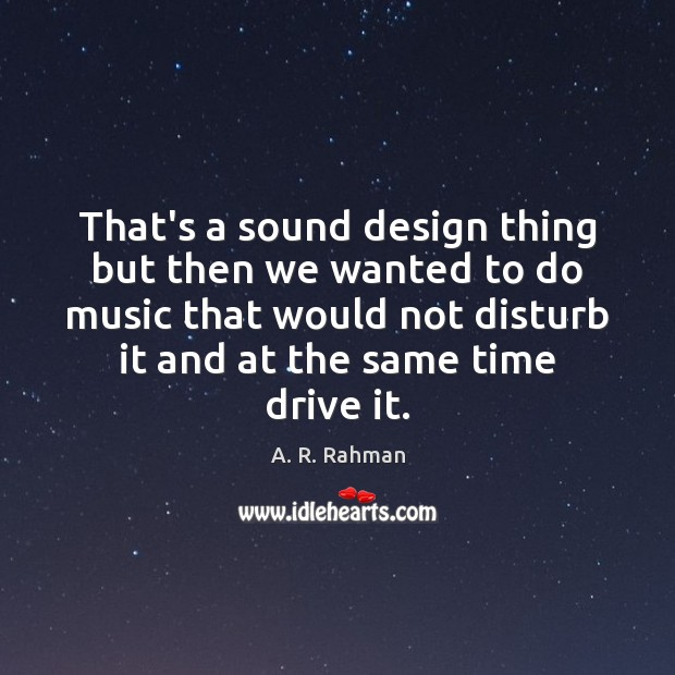 That's a sound design thing but then we wanted to do music A. R. Rahman Picture Quote