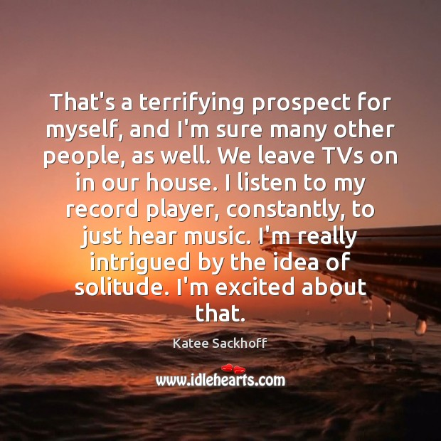 That's a terrifying prospect for myself, and I'm sure many other people, Katee Sackhoff Picture Quote