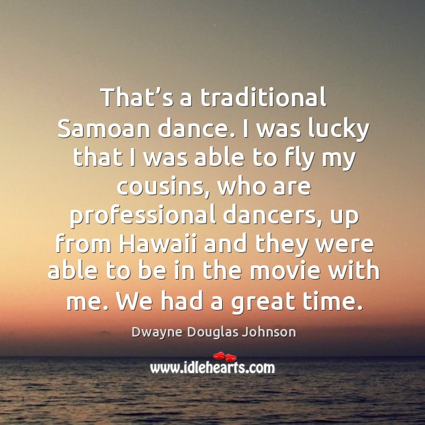 That's a traditional samoan dance. I was lucky that I was able to fly my cousins Dwayne Douglas Johnson Picture Quote