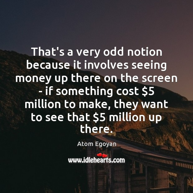 Image, That's a very odd notion because it involves seeing money up there
