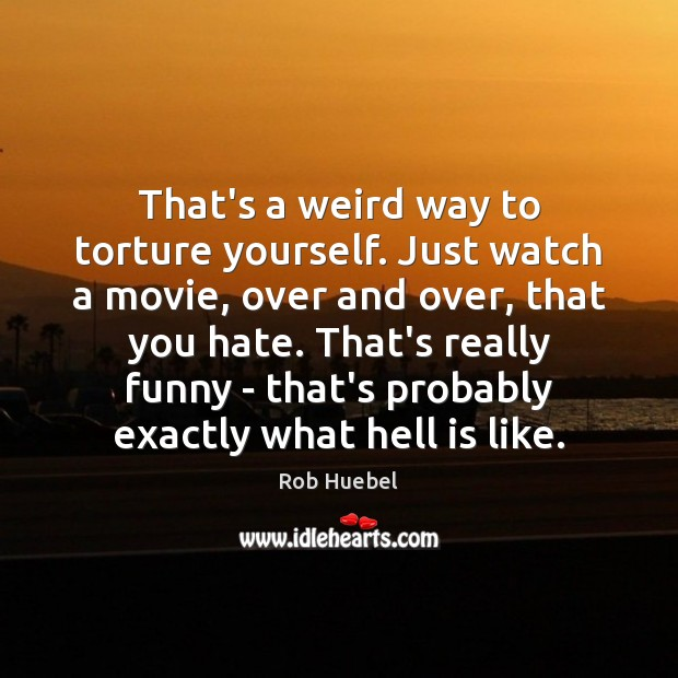 That's a weird way to torture yourself. Just watch a movie, over Rob Huebel Picture Quote