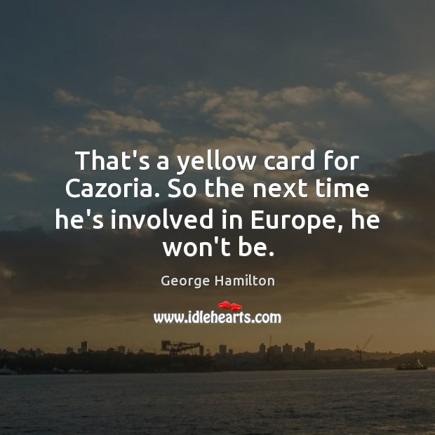 That's a yellow card for Cazoria. So the next time he's involved in Europe, he won't be. George Hamilton Picture Quote