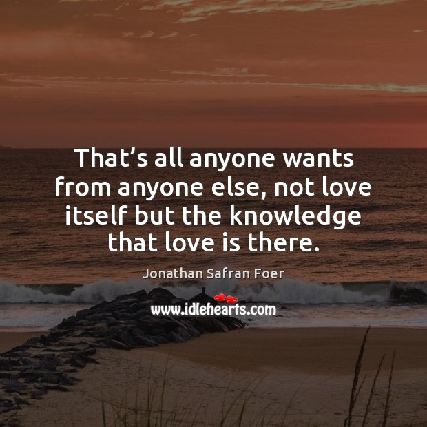 That's all anyone wants from anyone else, not love itself but Image