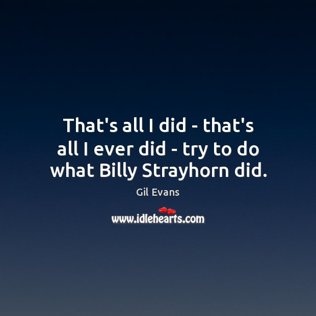 That's all I did – that's all I ever did – try to do what Billy Strayhorn did. Image