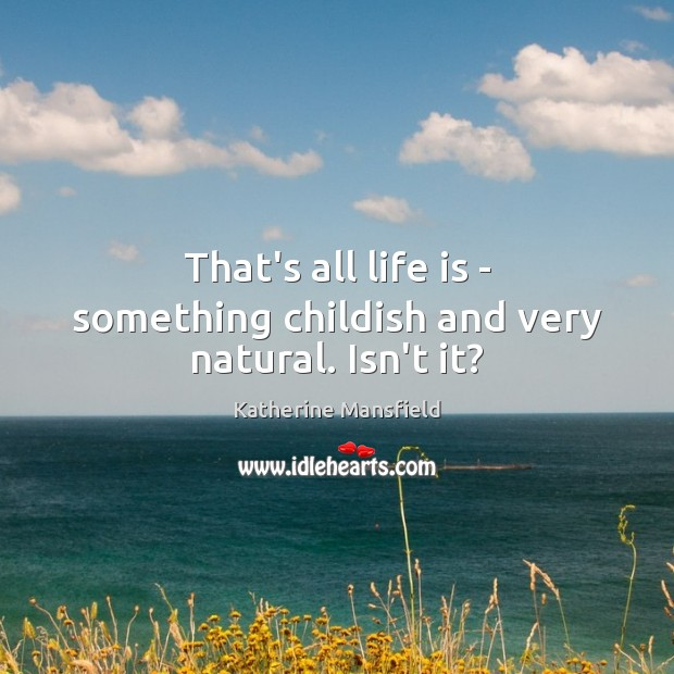That's all life is – something childish and very natural. Isn't it? Katherine Mansfield Picture Quote