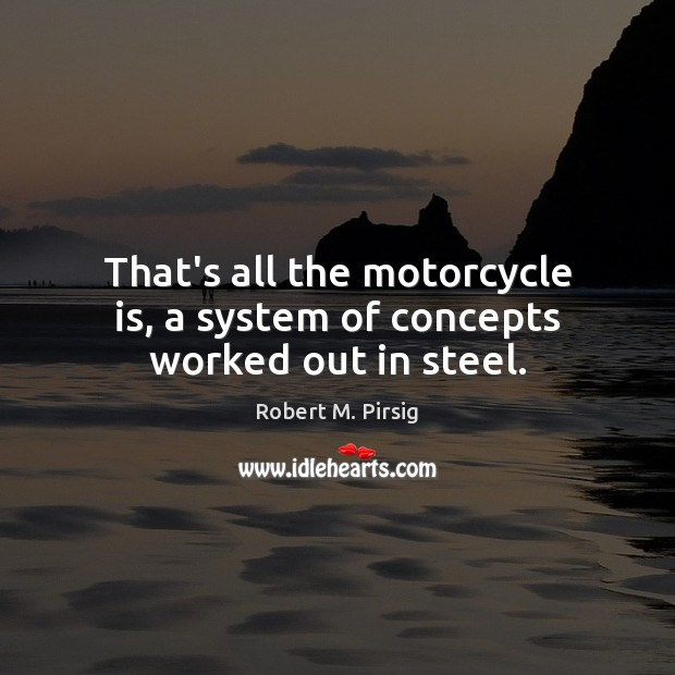 That's all the motorcycle is, a system of concepts worked out in steel. Robert M. Pirsig Picture Quote