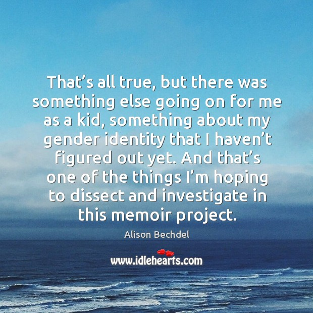 That's all true, but there was something else going on for me as a kid, something about Alison Bechdel Picture Quote