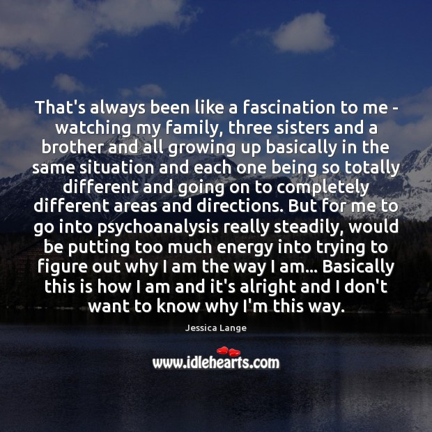 That's always been like a fascination to me – watching my family, Jessica Lange Picture Quote