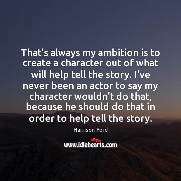 That's always my ambition is to create a character out of what Harrison Ford Picture Quote
