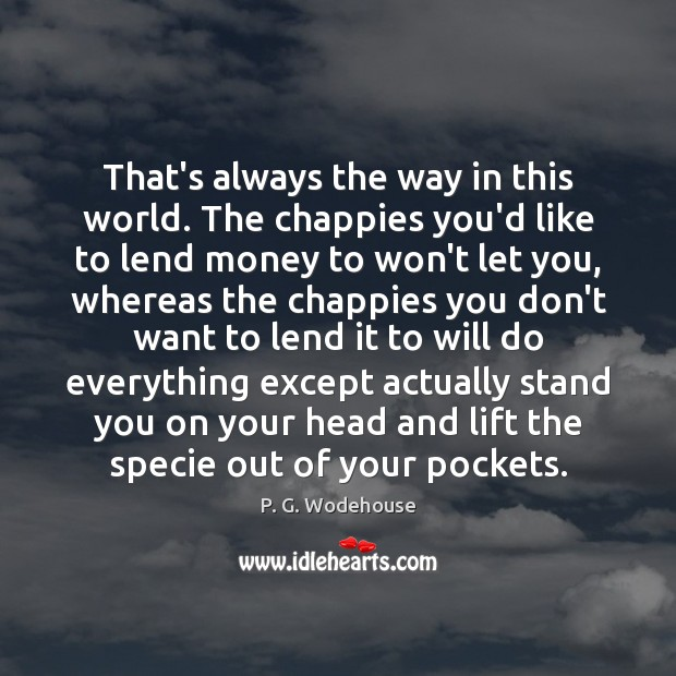 That's always the way in this world. The chappies you'd like to Image