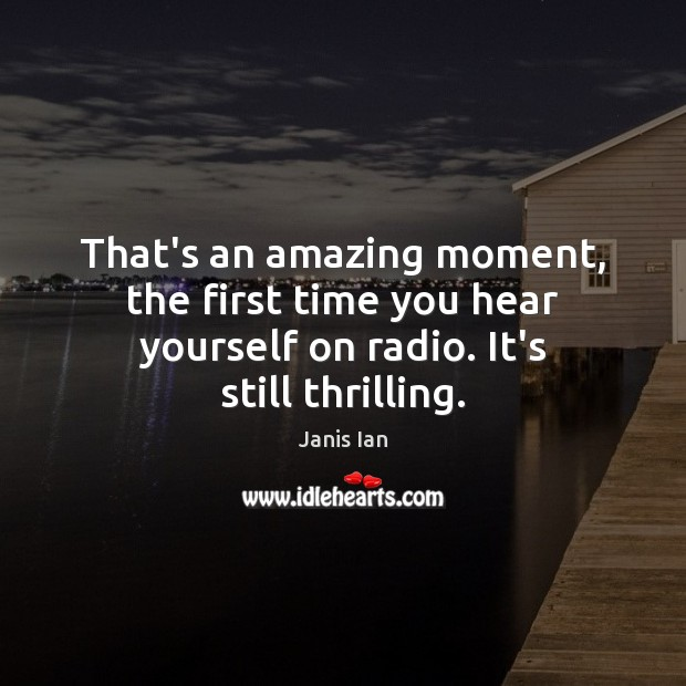 That's an amazing moment, the first time you hear yourself on radio. It's still thrilling. Image