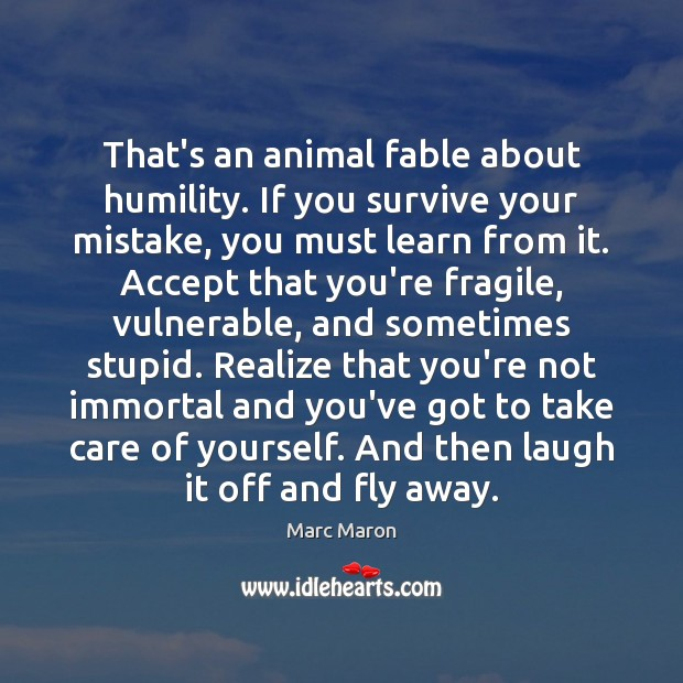 That's an animal fable about humility. If you survive your mistake, you Marc Maron Picture Quote