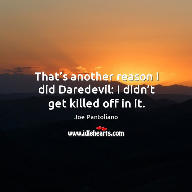 That's another reason I did daredevil: I didn't get killed off in it. Image