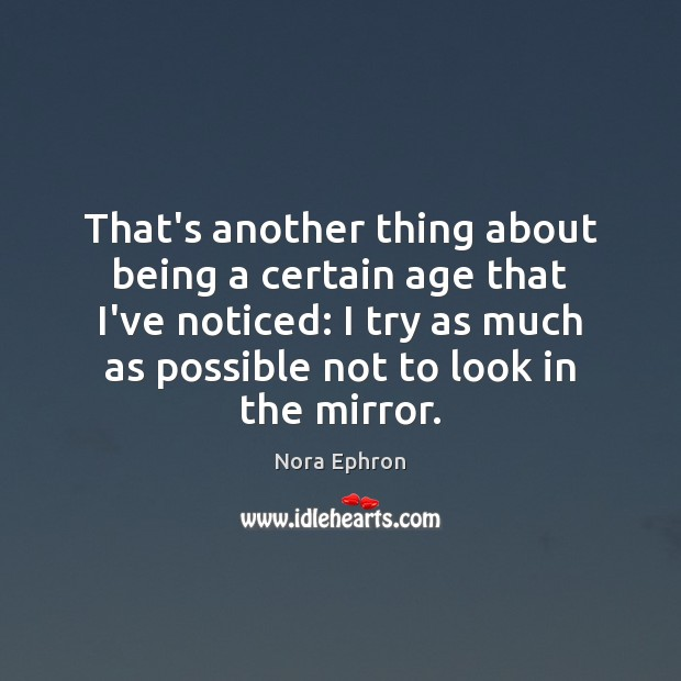 That's another thing about being a certain age that I've noticed: I Nora Ephron Picture Quote