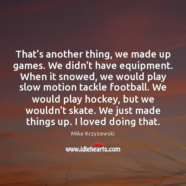 That's another thing, we made up games. We didn't have equipment. When Mike Krzyzewski Picture Quote