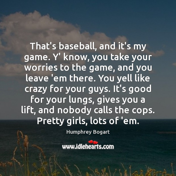 That's baseball, and it's my game. Y' know, you take your worries Humphrey Bogart Picture Quote