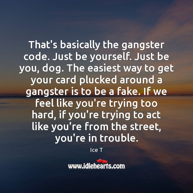 That's basically the gangster code. Just be yourself. Just be you, dog. Ice T Picture Quote