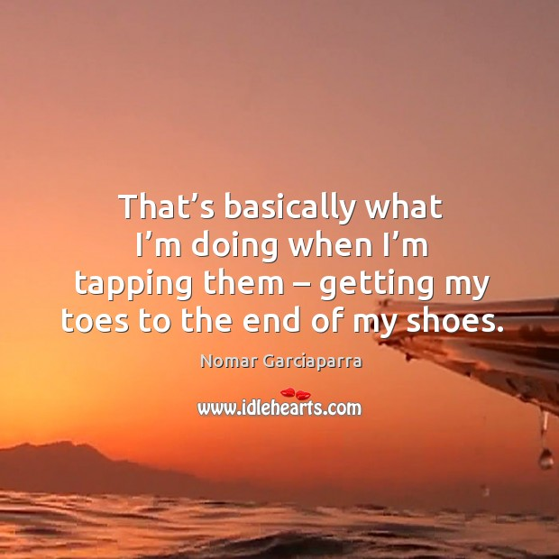 Nomar Garciaparra Picture Quote image saying: That's basically what I'm doing when I'm tapping them – getting my toes to the end of my shoes.