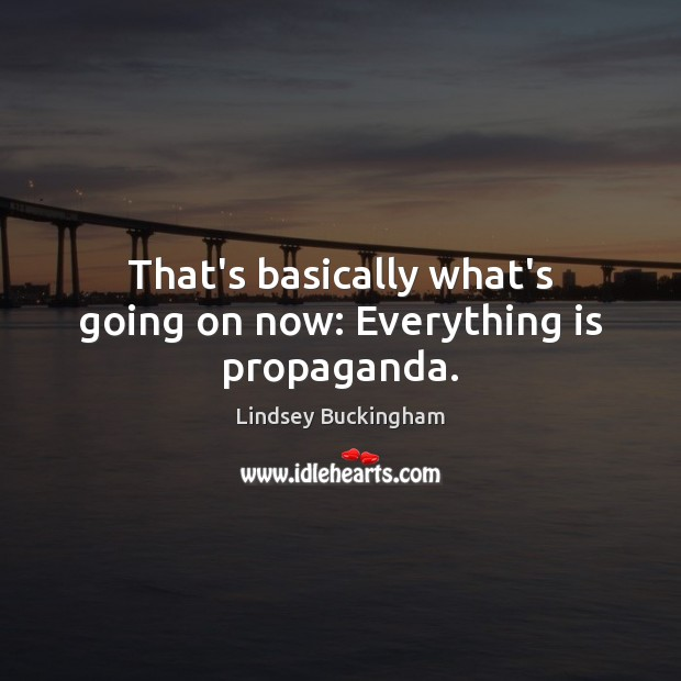 That's basically what's going on now: Everything is propaganda. Lindsey Buckingham Picture Quote