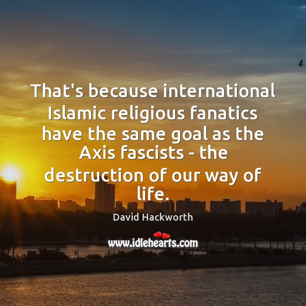That's because international Islamic religious fanatics have the same goal as the David Hackworth Picture Quote