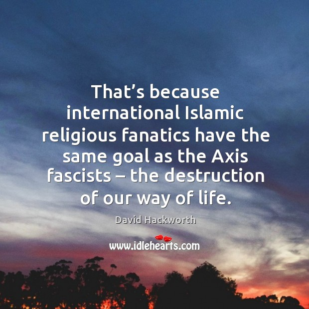 That's because international islamic religious fanatics have the same goal as the axis fascists David Hackworth Picture Quote