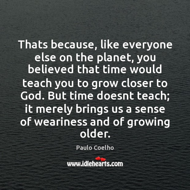 Thats because, like everyone else on the planet, you believed that time Paulo Coelho Picture Quote