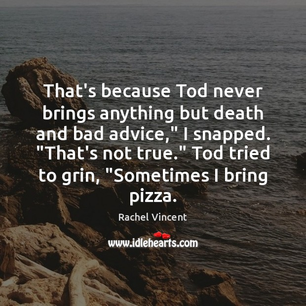 """That's because Tod never brings anything but death and bad advice,"""" I Rachel Vincent Picture Quote"""