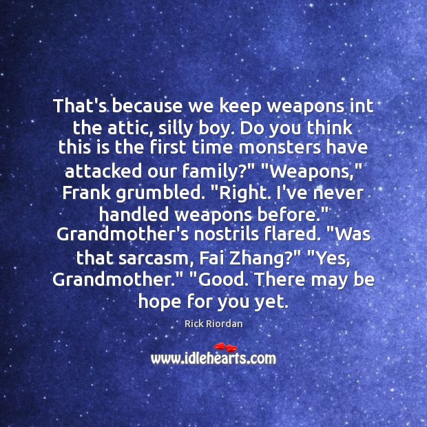 That's because we keep weapons int the attic, silly boy. Do you Rick Riordan Picture Quote