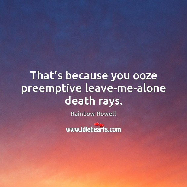 That's because you ooze preemptive leave-me-alone death rays. Rainbow Rowell Picture Quote
