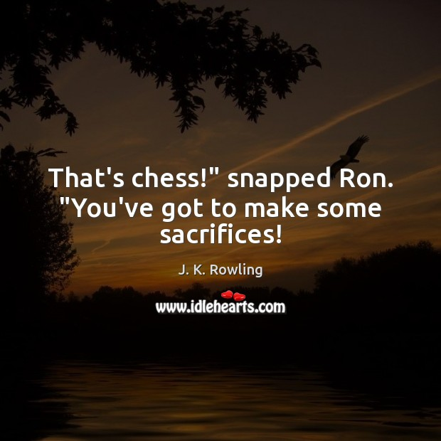 "Image, That's chess!"" snapped Ron. ""You've got to make some sacrifices!"