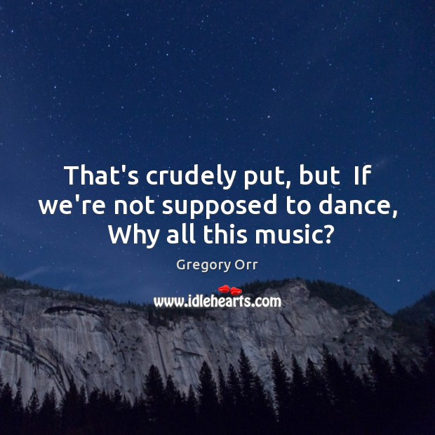 That's crudely put, but  If we're not supposed to dance,  Why all this music? Gregory Orr Picture Quote