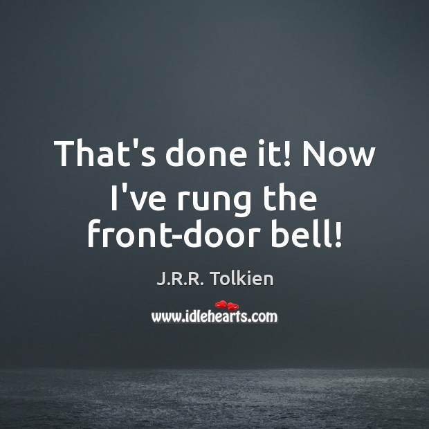 That's done it! Now I've rung the front-door bell! J.R.R. Tolkien Picture Quote
