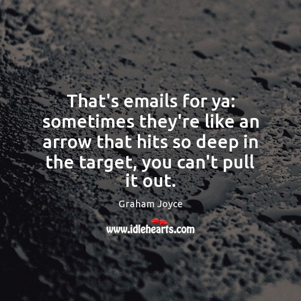 That's emails for ya: sometimes they're like an arrow that hits so Image