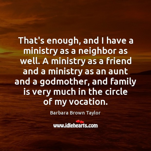 That's enough, and I have a ministry as a neighbor as well. Family Quotes Image
