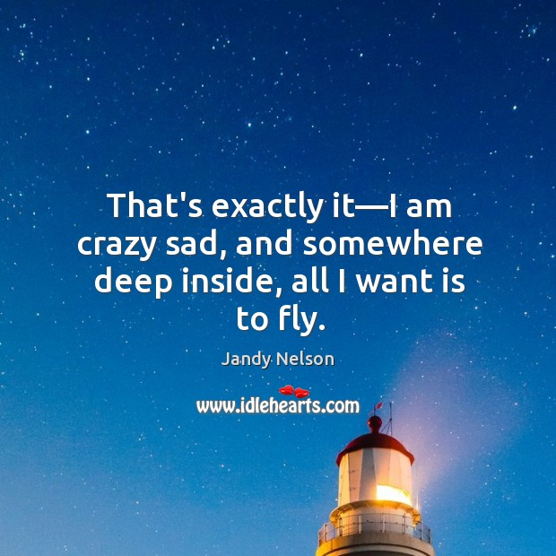 That's exactly it—I am crazy sad, and somewhere deep inside, all I want is to fly. Jandy Nelson Picture Quote