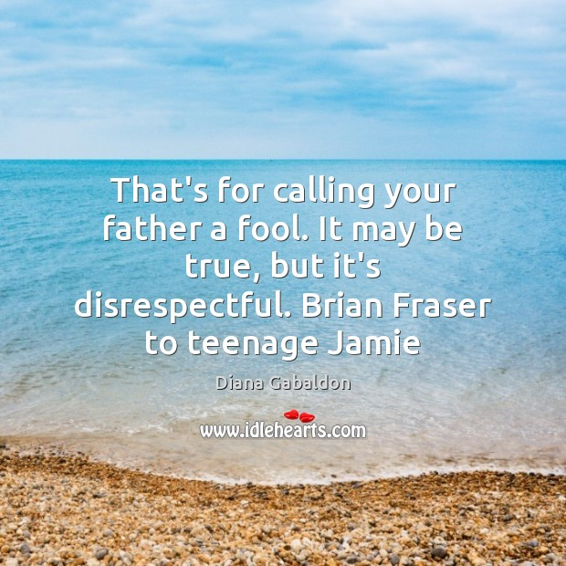 That's for calling your father a fool. It may be true, but Fools Quotes Image