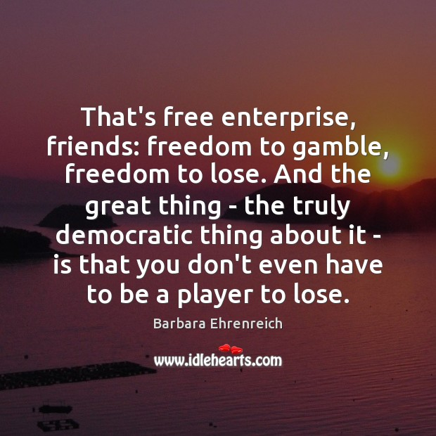 That's free enterprise, friends: freedom to gamble, freedom to lose. And the Barbara Ehrenreich Picture Quote
