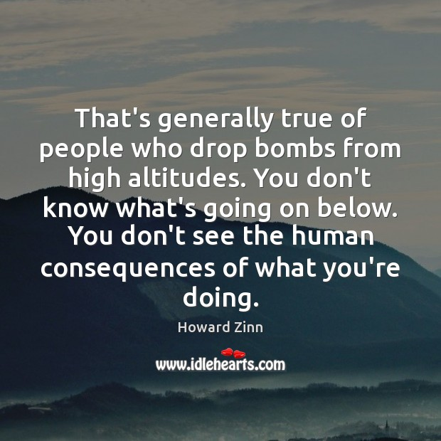 That's generally true of people who drop bombs from high altitudes. You Howard Zinn Picture Quote