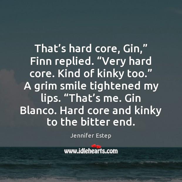 "That's hard core, Gin,"" Finn replied. ""Very hard core. Kind of Image"