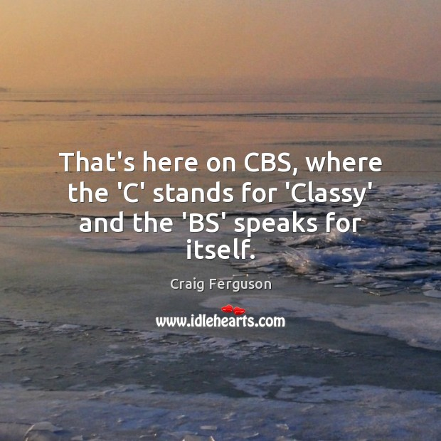 That's here on CBS, where the 'C' stands for 'Classy' and the 'BS' speaks for itself. Image
